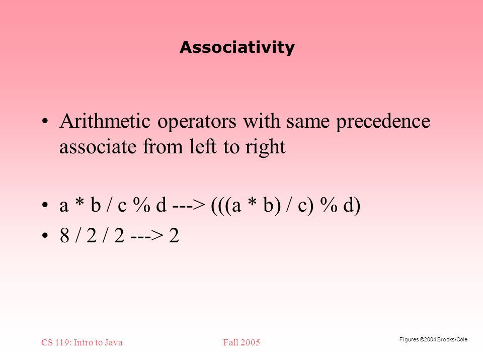 Figures ©2004 Brooks/Cole CS 119: Intro to JavaFall 2005 Associativity Arithmetic operators with same precedence associate from left to right a * b / c % d ---> (((a * b) / c) % d) 8 / 2 / 2 ---> 2