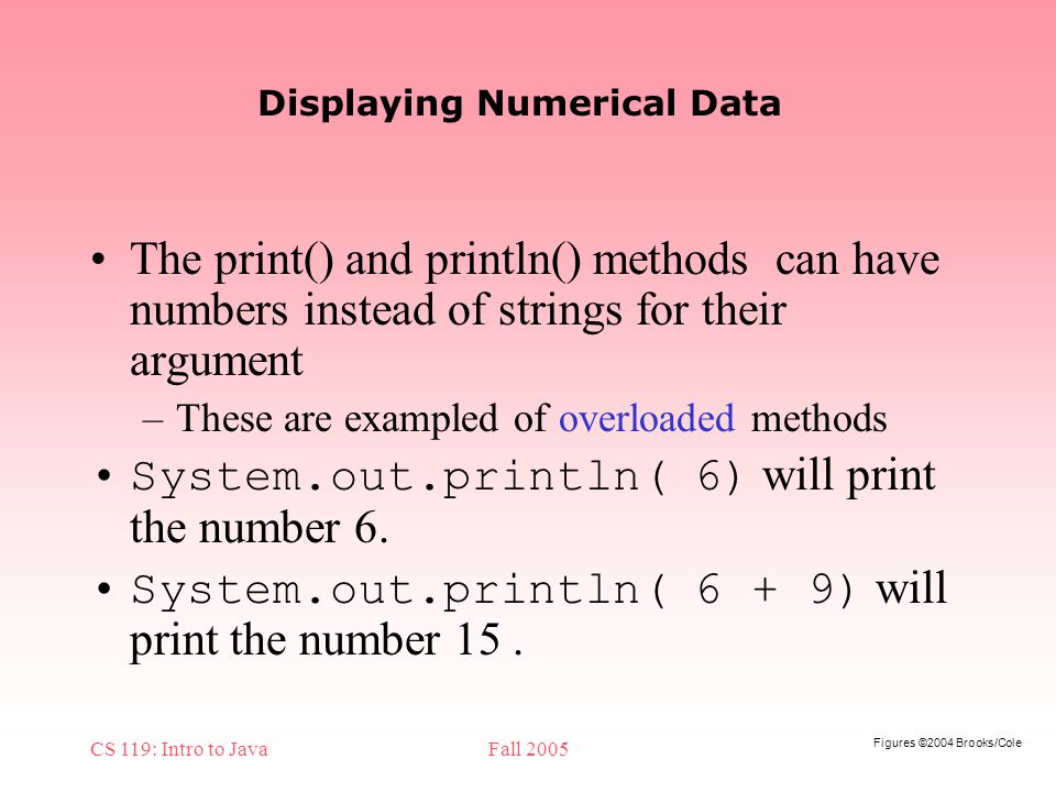 Figures ©2004 Brooks/Cole CS 119: Intro to JavaFall 2005 Displaying Numerical Data The print() and println() methods can have numbers instead of strings for their argument –These are exampled of overloaded methods System.out.println( 6) will print the number 6.