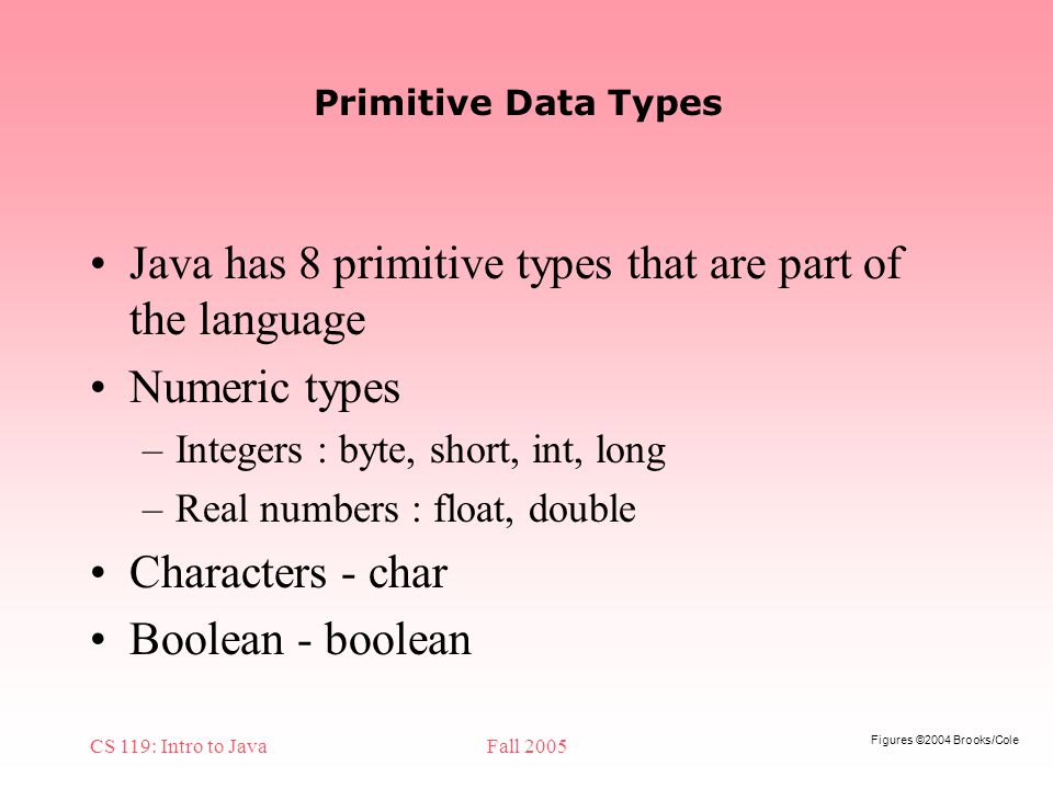 Figures ©2004 Brooks/Cole CS 119: Intro to JavaFall 2005 Primitive Data Types Java has 8 primitive types that are part of the language Numeric types –Integers : byte, short, int, long –Real numbers : float, double Characters - char Boolean - boolean