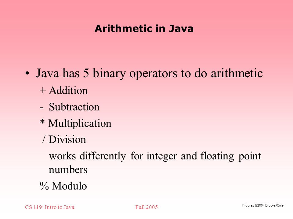 Figures ©2004 Brooks/Cole CS 119: Intro to JavaFall 2005 Arithmetic in Java Java has 5 binary operators to do arithmetic + Addition -Subtraction * Multiplication / Division works differently for integer and floating point numbers % Modulo