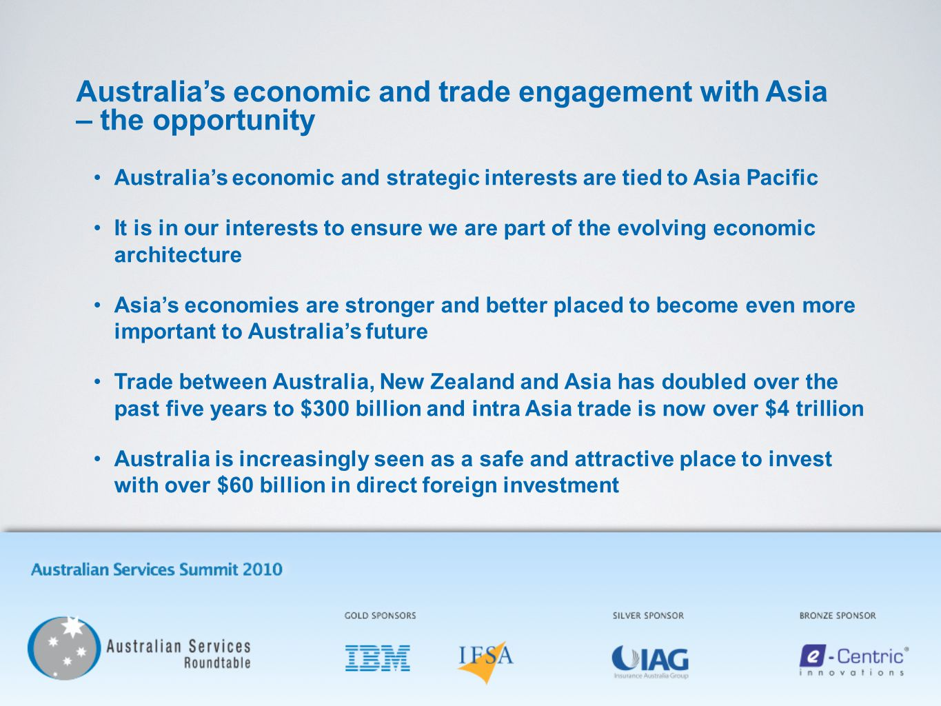 Australia's economic and trade engagement with Asia – the opportunity Australia's economic and strategic interests are tied to Asia Pacific It is in our interests to ensure we are part of the evolving economic architecture Asia's economies are stronger and better placed to become even more important to Australia's future Trade between Australia, New Zealand and Asia has doubled over the past five years to $300 billion and intra Asia trade is now over $4 trillion Australia is increasingly seen as a safe and attractive place to invest with over $60 billion in direct foreign investment