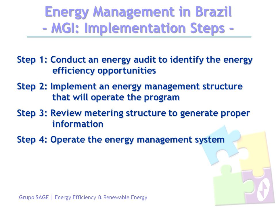 Grupo SAGE | Energy Efficiency & Renewable Energy Step 1: Conduct an energy audit to identify the energy efficiency opportunities Step 2: Implement an energy management structure that will operate the program Step 3: Review metering structure to generate proper information Step 4: Operate the energy management system Energy Management in Brazil - MGI: Implementation Steps -