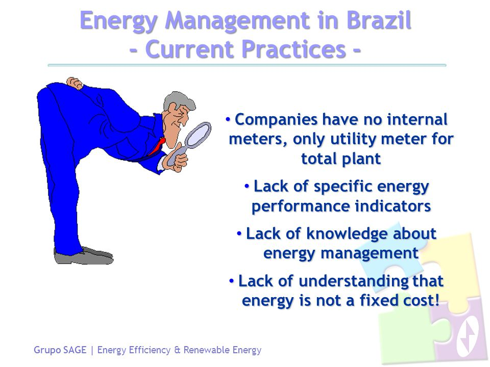 Grupo SAGE | Energy Efficiency & Renewable Energy Energy Management in Brazil - Current Practices - Companies have no internal meters, only utility meter for total plant Companies have no internal meters, only utility meter for total plant Lack of specific energy performance indicators Lack of specific energy performance indicators Lack of knowledge about energy management Lack of knowledge about energy management Lack of understanding that energy is not a fixed cost.