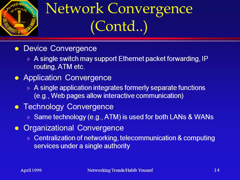 April 1999Networking Trends/Habib Youssef14 Network Convergence (Contd..) l Device Convergence »A single switch may support Ethernet packet forwarding, IP routing, ATM etc.