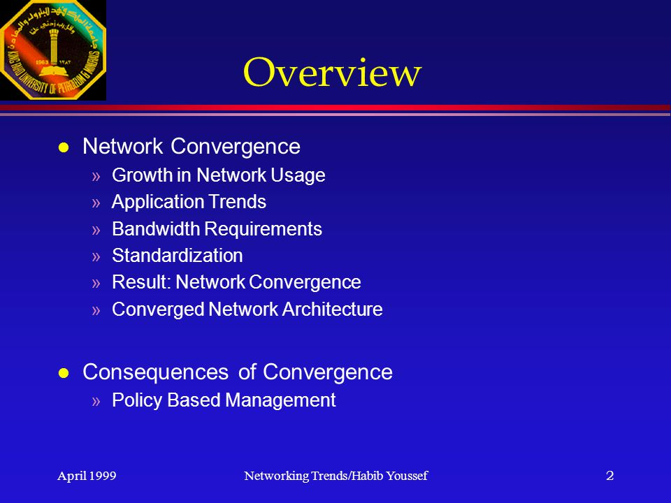 April 1999Networking Trends/Habib Youssef2 Overview l Network Convergence »Growth in Network Usage »Application Trends »Bandwidth Requirements »Standardization »Result: Network Convergence »Converged Network Architecture l Consequences of Convergence »Policy Based Management