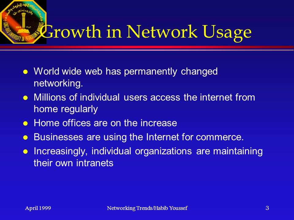 April 1999Networking Trends/Habib Youssef3 Growth in Network Usage l World wide web has permanently changed networking.