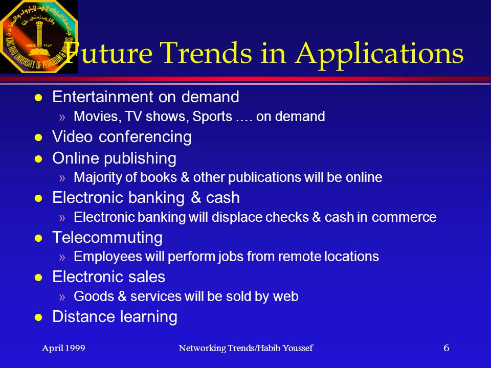 April 1999Networking Trends/Habib Youssef6 Future Trends in Applications l Entertainment on demand »Movies, TV shows, Sports ….
