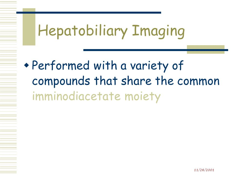 Hepatobiliary Imaging  Evaluates hepatocellular function and patency of the biliary system  Tracing the production and flow of bile from the liver through the biliary system into the small intestine  Sequential images of the liver, biliary tree and gut are obtained  A HIDA scan or a DISIDA scan