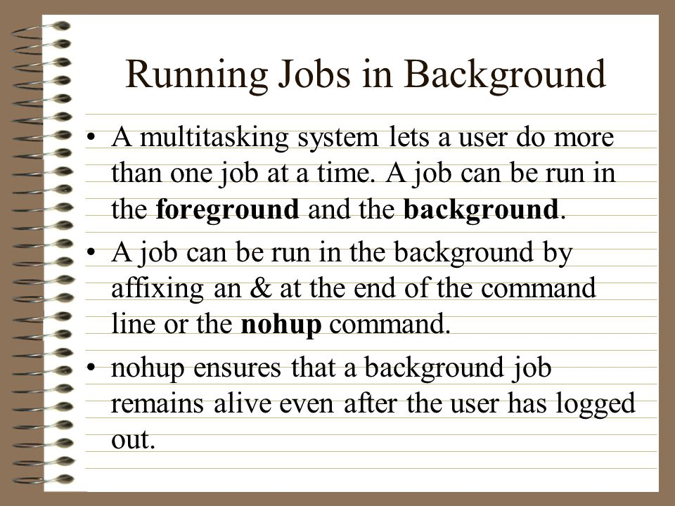 Running Jobs in Background A multitasking system lets a user do more than one job at a time.