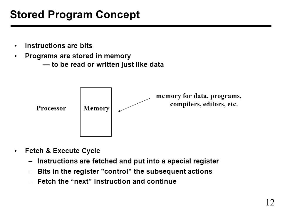 12 Instructions are bits Programs are stored in memory — to be read or written just like data Fetch & Execute Cycle –Instructions are fetched and put into a special register –Bits in the register control the subsequent actions –Fetch the next instruction and continue ProcessorMemory memory for data, programs, compilers, editors, etc.