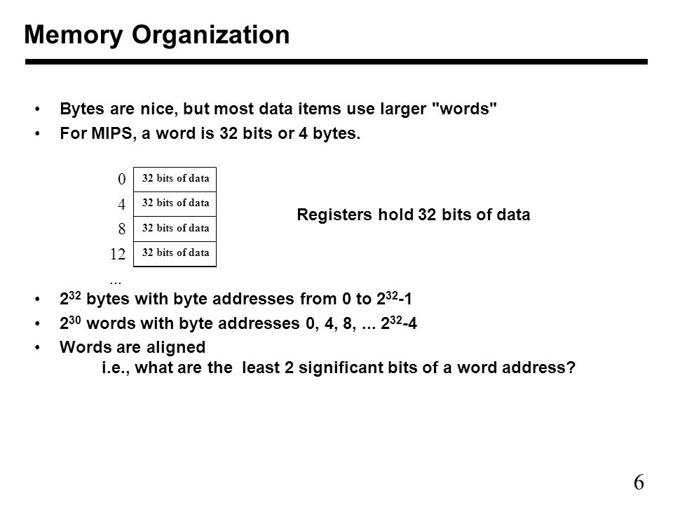 6 Memory Organization Bytes are nice, but most data items use larger words For MIPS, a word is 32 bits or 4 bytes.