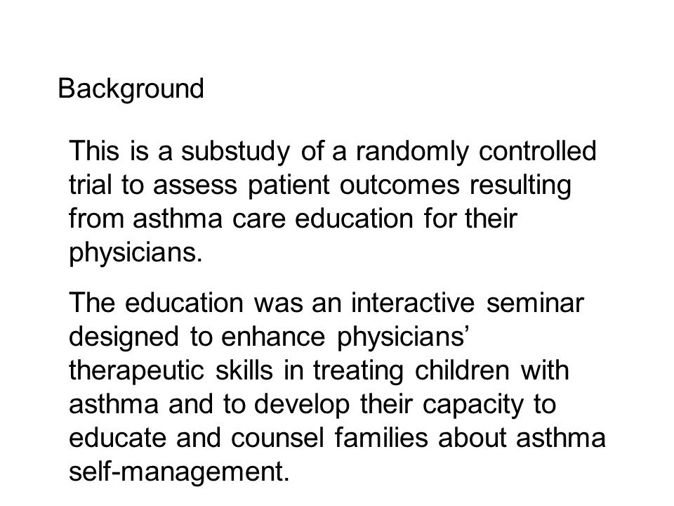 Background This is a substudy of a randomly controlled trial to assess patient outcomes resulting from asthma care education for their physicians.