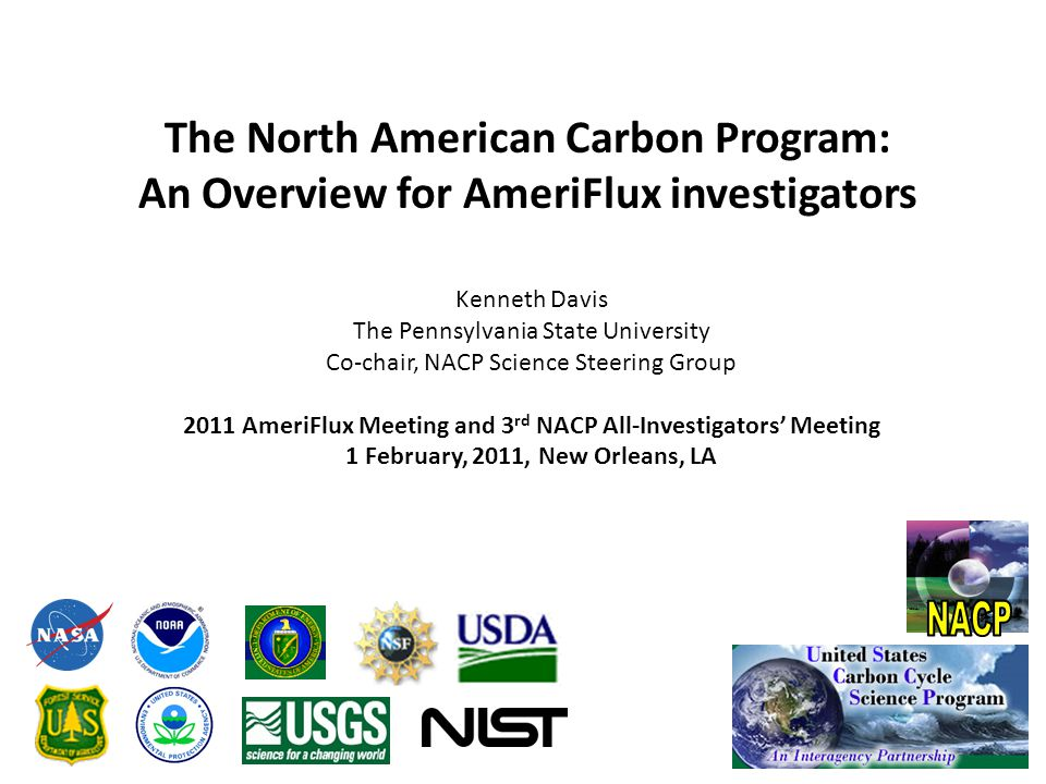 The North American Carbon Program: An Overview for AmeriFlux investigators Kenneth Davis The Pennsylvania State University Co-chair, NACP Science Steering Group 2011 AmeriFlux Meeting and 3 rd NACP All-Investigators' Meeting 1 February, 2011, New Orleans, LA