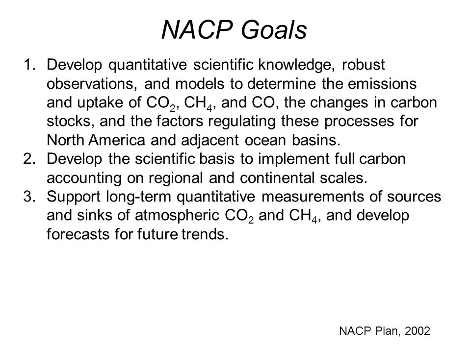 1.Develop quantitative scientific knowledge, robust observations, and models to determine the emissions and uptake of CO 2, CH 4, and CO, the changes in carbon stocks, and the factors regulating these processes for North America and adjacent ocean basins.