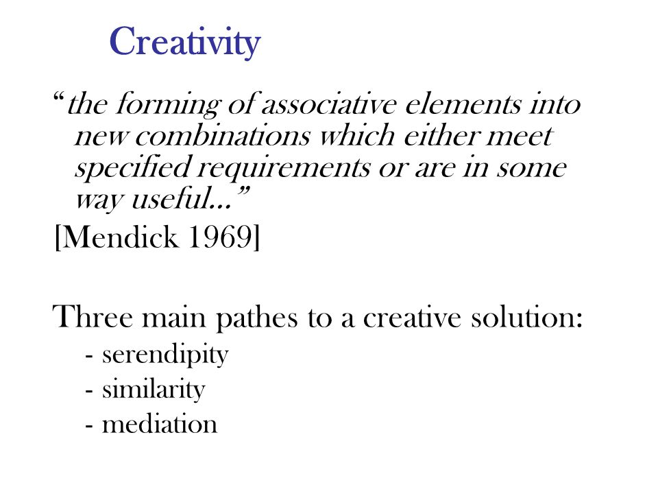 Creativity the forming of associative elements into new combinations which either meet specified requirements or are in some way useful… [Mendick 1969] Three main pathes to a creative solution: -serendipity -similarity -mediation