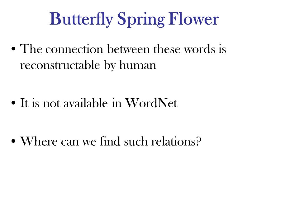 Butterfly Spring Flower The connection between these words is reconstructable by human It is not available in WordNet Where can we find such relations