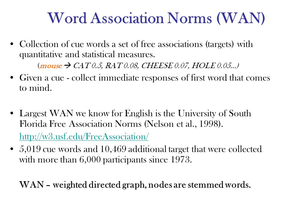 Word Association Norms (WAN) Collection of cue words a set of free associations (targets) with quantitative and statistical measures.