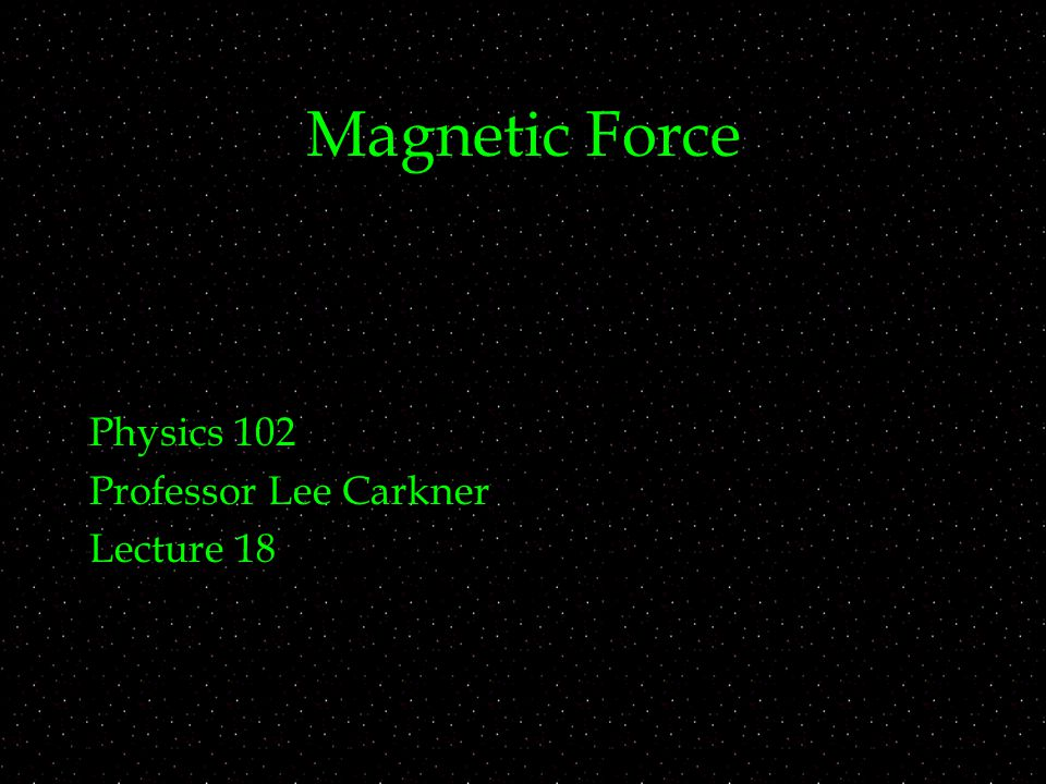 Magnetic Force Physics 102 Professor Lee Carkner Lecture 18