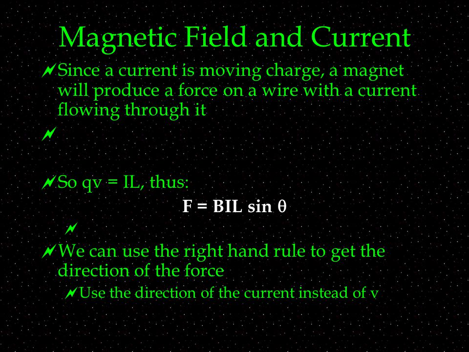 Magnetic Field and Current  Since a current is moving charge, a magnet will produce a force on a wire with a current flowing through it   So qv = IL, thus: F = BIL sin    We can use the right hand rule to get the direction of the force  Use the direction of the current instead of v