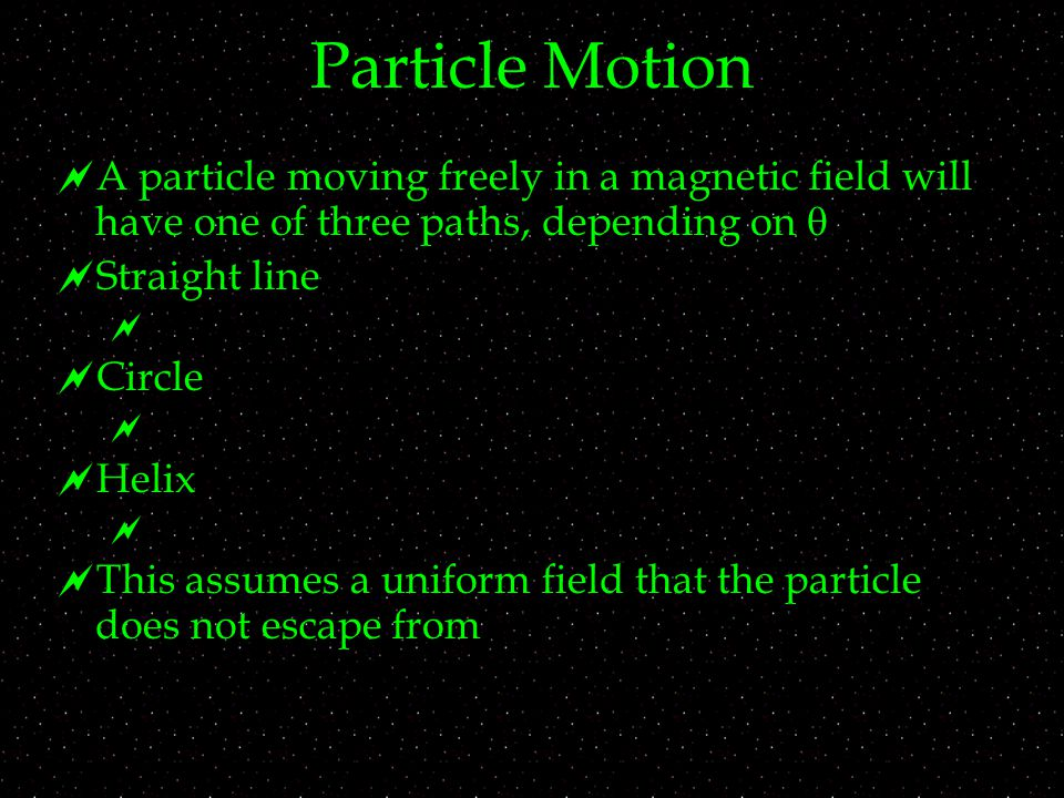 Particle Motion  A particle moving freely in a magnetic field will have one of three paths, depending on   Straight line   Circle   Helix   This assumes a uniform field that the particle does not escape from
