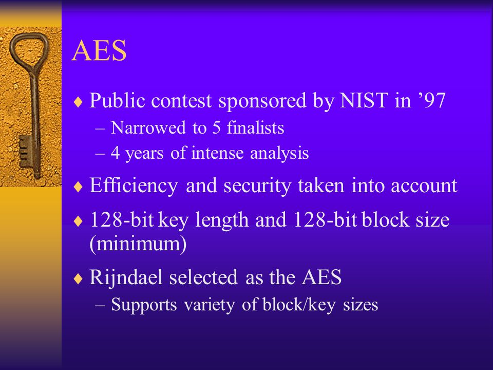 AES  Public contest sponsored by NIST in '97 –Narrowed to 5 finalists –4 years of intense analysis  Efficiency and security taken into account  128-bit key length and 128-bit block size (minimum)  Rijndael selected as the AES –Supports variety of block/key sizes