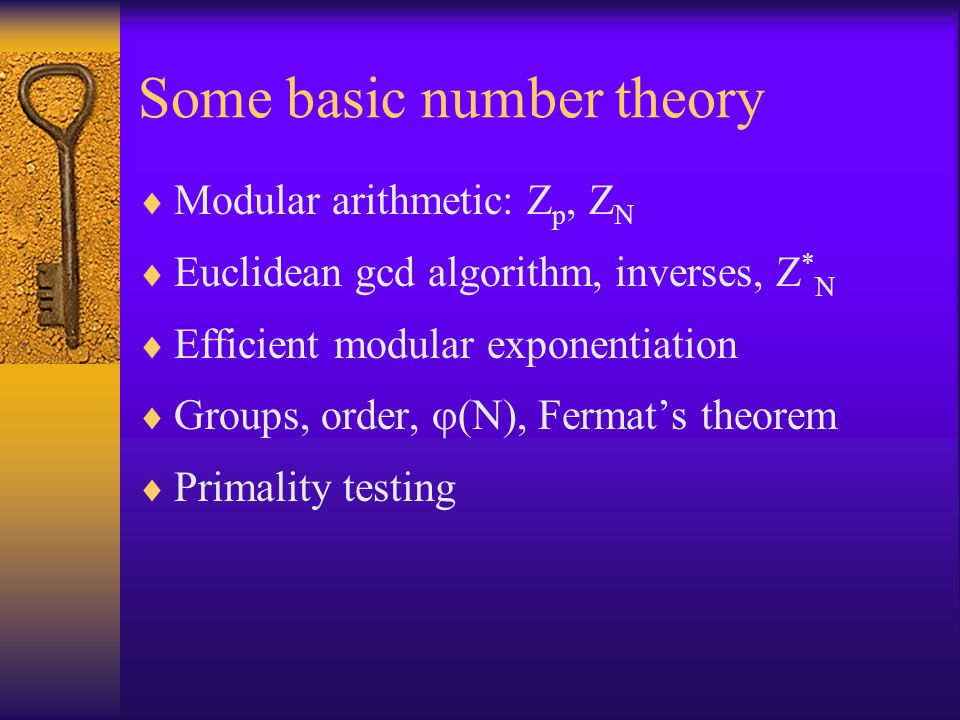 Some basic number theory  Modular arithmetic: Z p, Z N  Euclidean gcd algorithm, inverses, Z * N  Efficient modular exponentiation  Groups, order,  (N), Fermat's theorem  Primality testing