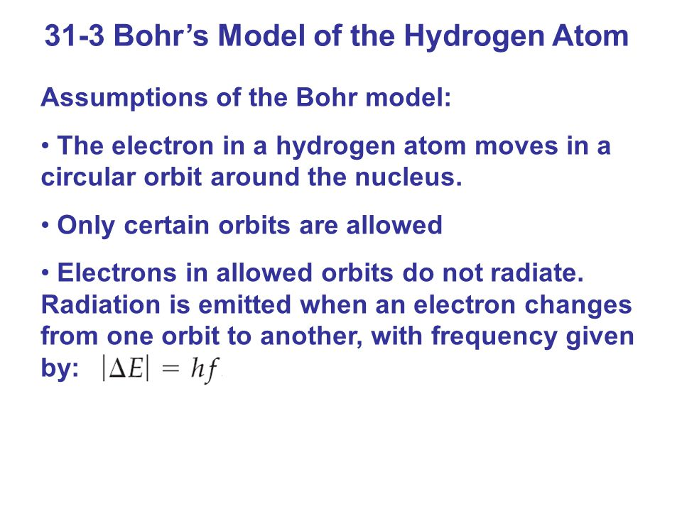 31-3 Bohr's Model of the Hydrogen Atom Assumptions of the Bohr model: The electron in a hydrogen atom moves in a circular orbit around the nucleus.