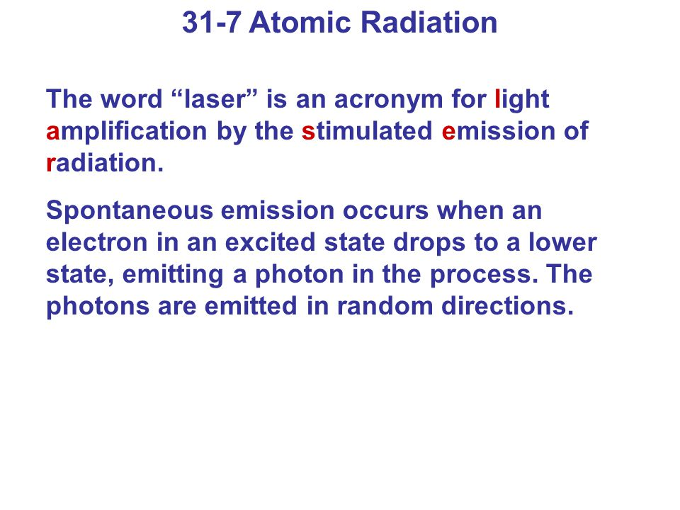 31-7 Atomic Radiation The word laser is an acronym for light amplification by the stimulated emission of radiation.