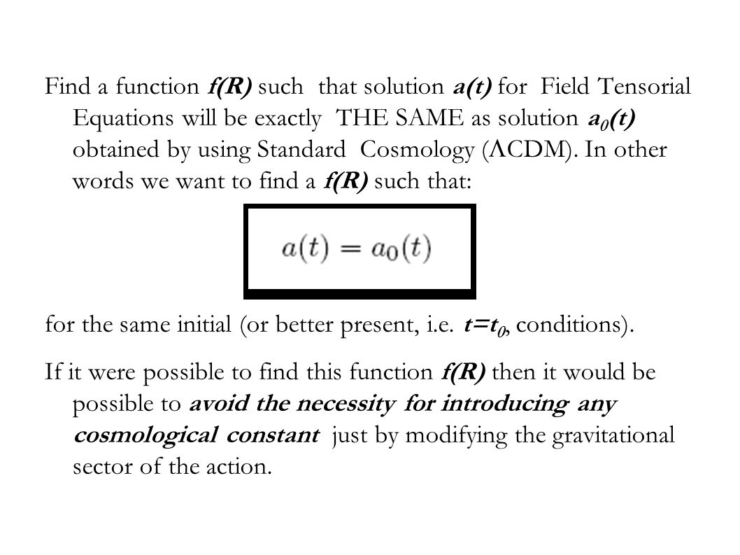Find a function f(R) such that solution a(t) for Field Tensorial Equations will be exactly THE SAME as solution a 0 (t) obtained by using Standard Cosmology (  CDM).
