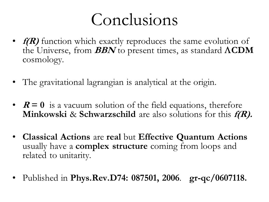 Conclusions f(R) function which exactly reproduces the same evolution of the Universe, from BBN to present times, as standard  CDM cosmology.
