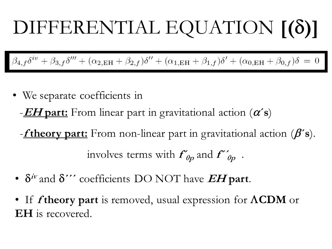 DIFFERENTIAL EQUATION [(  )] We separate coefficients in -EH part: From linear part in gravitational action (  ´s) -f theory part: From non-linear part in gravitational action (  ´s).