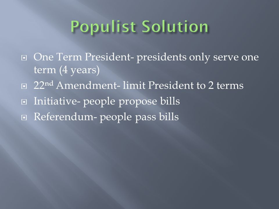  One Term President- presidents only serve one term (4 years)  22 nd Amendment- limit President to 2 terms  Initiative- people propose bills  Referendum- people pass bills