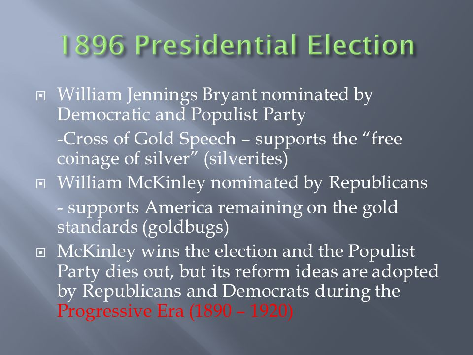  William Jennings Bryant nominated by Democratic and Populist Party -Cross of Gold Speech – supports the free coinage of silver (silverites)  William McKinley nominated by Republicans - supports America remaining on the gold standards (goldbugs)  McKinley wins the election and the Populist Party dies out, but its reform ideas are adopted by Republicans and Democrats during the Progressive Era (1890 – 1920)