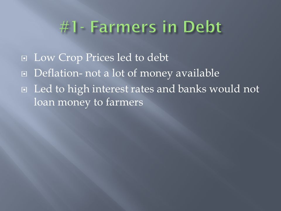  Low Crop Prices led to debt  Deflation- not a lot of money available  Led to high interest rates and banks would not loan money to farmers