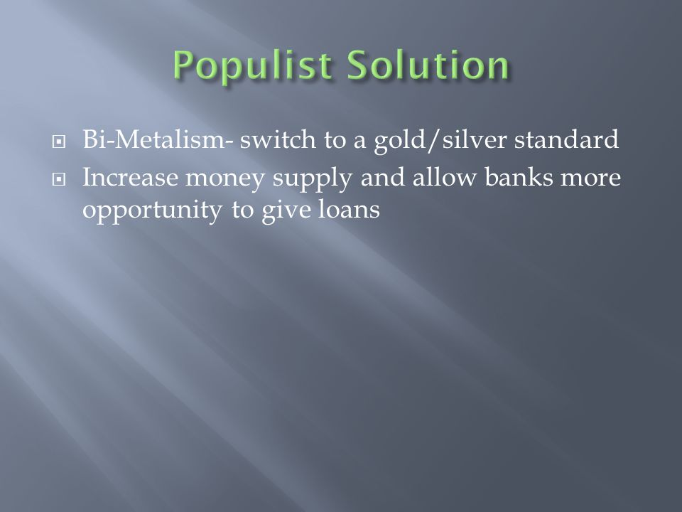  Bi-Metalism- switch to a gold/silver standard  Increase money supply and allow banks more opportunity to give loans