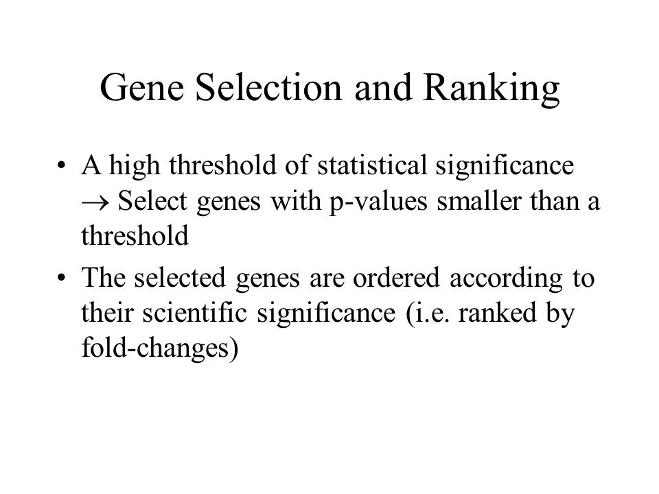 Gene Selection and Ranking A high threshold of statistical significance  Select genes with p-values smaller than a threshold The selected genes are ordered according to their scientific significance (i.e.