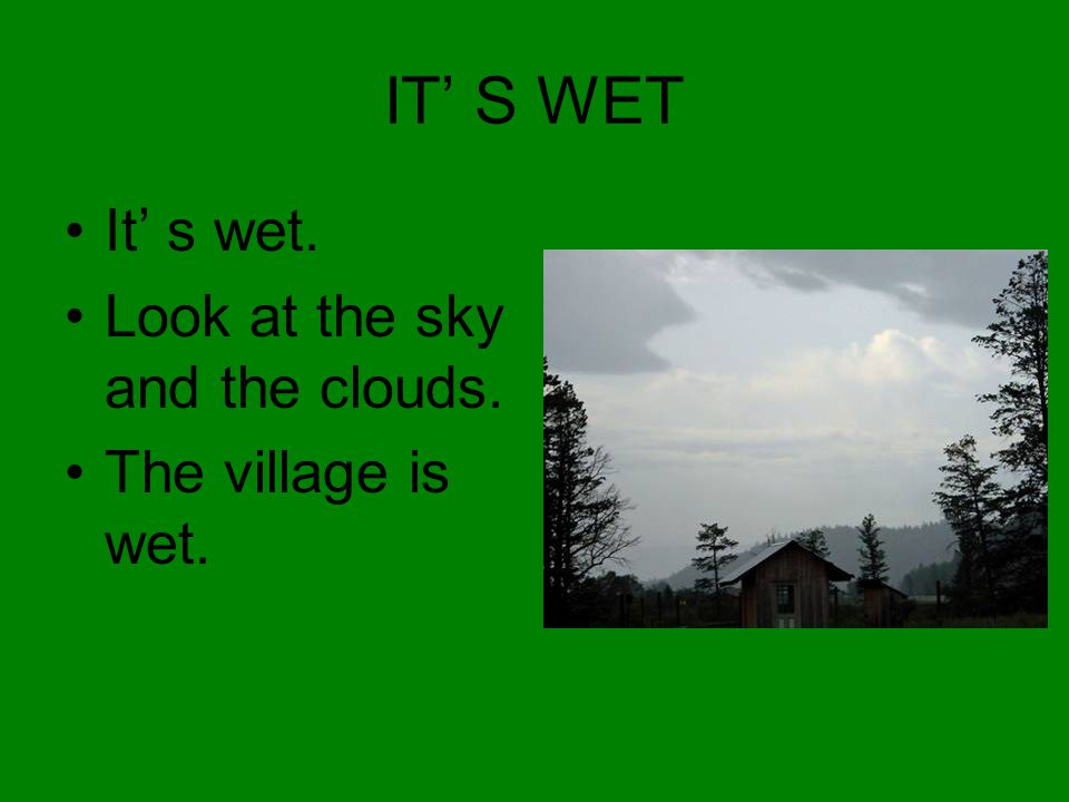 IT' S WET It' s wet. Look at the sky and the clouds. The village is wet.