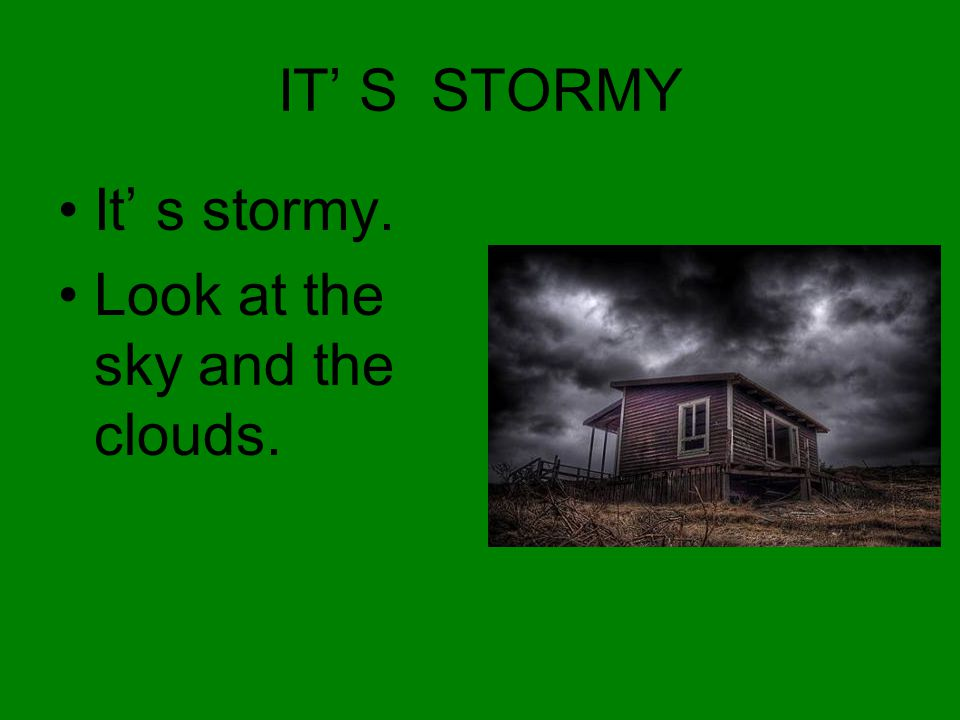 IT' S STORMY It' s stormy. Look at the sky and the clouds.