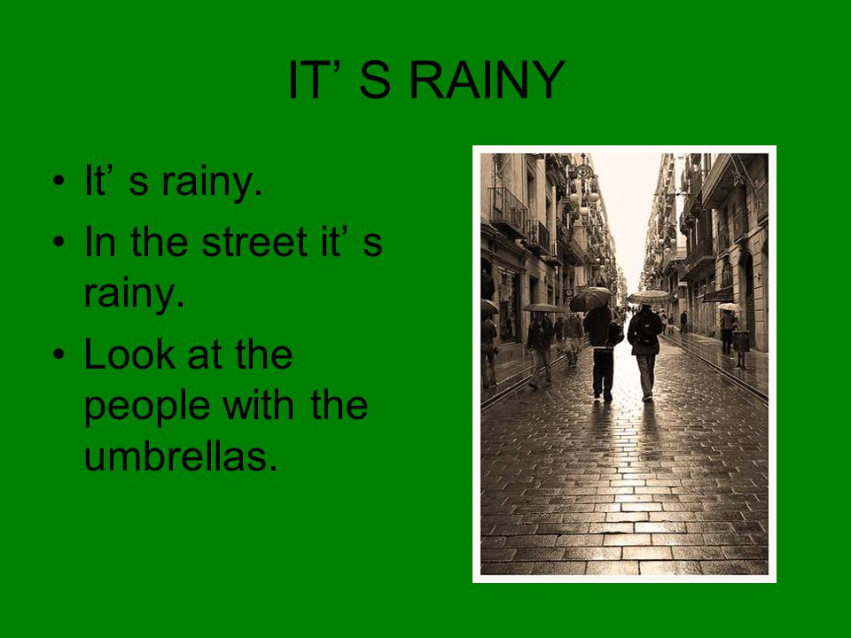 IT' S RAINY It' s rainy. In the street it' s rainy. Look at the people with the umbrellas.
