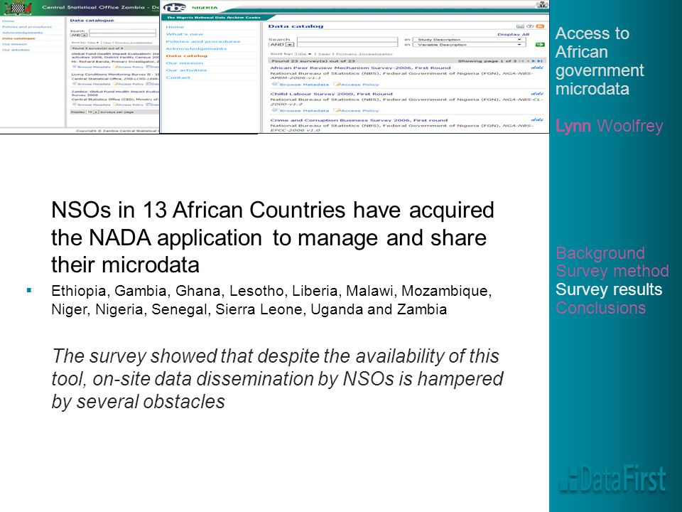 NSOs in 13 African Countries have acquired the NADA application to manage and share their microdata  Ethiopia, Gambia, Ghana, Lesotho, Liberia, Malawi, Mozambique, Niger, Nigeria, Senegal, Sierra Leone, Uganda and Zambia The survey showed that despite the availability of this tool, on-site data dissemination by NSOs is hampered by several obstacles