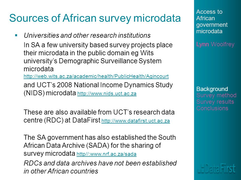 Sources of African survey microdata  Universities and other research institutions In SA a few university based survey projects place their microdata in the public domain eg Wits university's Demographic Surveillance System microdata     and UCT's 2008 National Income Dynamics Study (NIDS) microdata     These are also available from UCT's research data centre (RDC) at DataFirst     The SA government has also established the South African Data Archive (SADA) for the sharing of survey microdata http//:  http//:  RDCs and data archives have not been established in other African countries