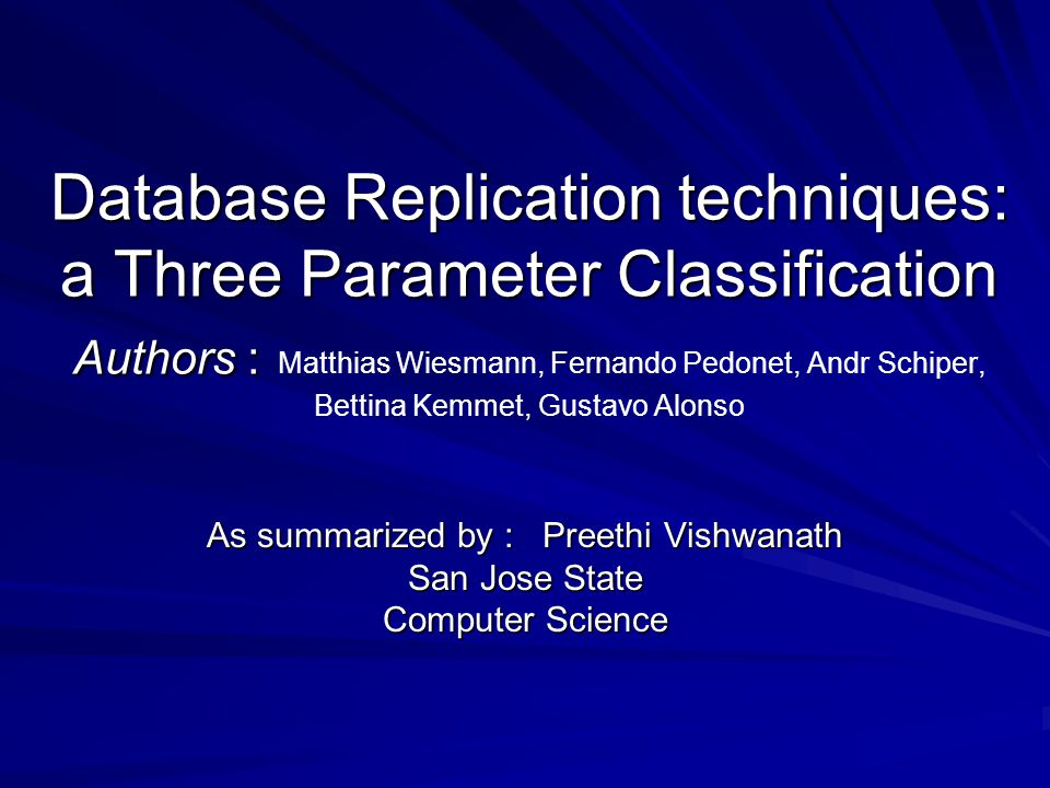 Database Replication techniques: a Three Parameter Classification Authors : Database Replication techniques: a Three Parameter Classification Authors : Matthias Wiesmann, Fernando Pedonet, Andr Schiper, Bettina Kemmet, Gustavo Alonso As summarized by : Preethi Vishwanath San Jose State Computer Science