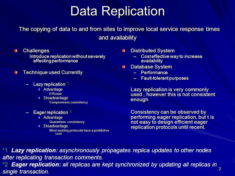 2 Data Replication The copying of data to and from sites to improve local service response times and availability Challenges Introduce replication without severely affecting performance Introduce replication without severely affecting performance Technique used Currently –Lazy replication *1 AdvantageEfficientDisadvantage Compromises consistency –Eager replication *2 Advantage Guarantees consistency Disadvantage Most existing protocols have a prohibitive cost Distributed System –Cost effective way to increase availability Database System –Performance –Fault-tolerant purposes Lazy replication is very commonly used, however this is not consistent enough Consistency can be observed by performing eager replication, but t is not easy to design efficient eager replication protocols until recent.