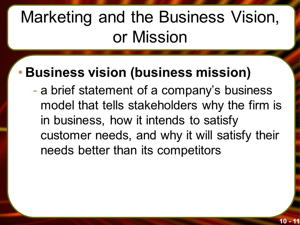 Marketing and the Business Vision, or Mission Business vision (business mission) -a brief statement of a company's business model that tells stakeholders why the firm is in business, how it intends to satisfy customer needs, and why it will satisfy their needs better than its competitors