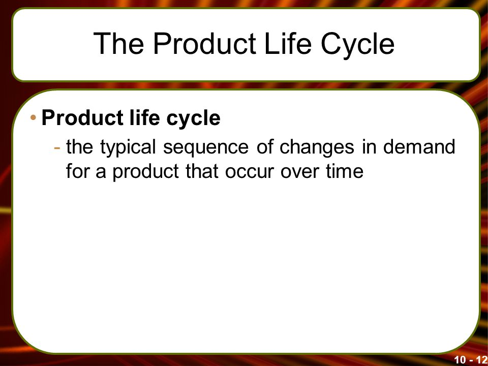 The Product Life Cycle Product life cycle -the typical sequence of changes in demand for a product that occur over time