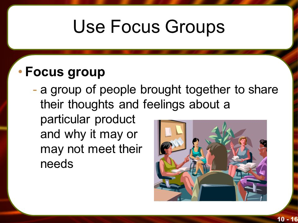 Use Focus Groups Focus group -a group of people brought together to share their thoughts and feelings about a particular product and why it may or may not meet their needs