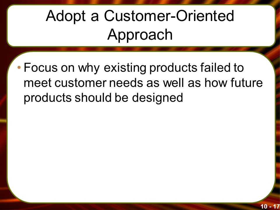 Adopt a Customer-Oriented Approach Focus on why existing products failed to meet customer needs as well as how future products should be designed