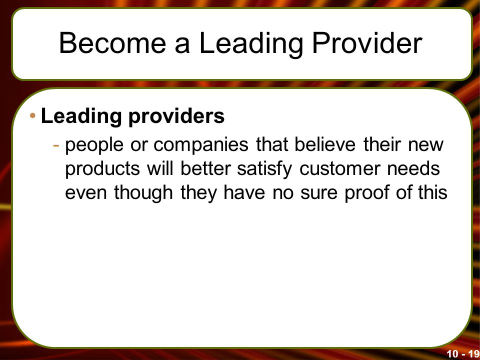 Become a Leading Provider Leading providers -people or companies that believe their new products will better satisfy customer needs even though they have no sure proof of this