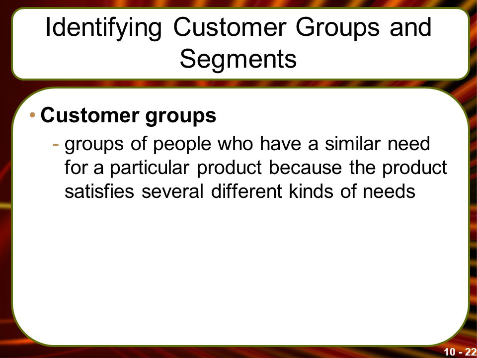 Identifying Customer Groups and Segments Customer groups -groups of people who have a similar need for a particular product because the product satisfies several different kinds of needs