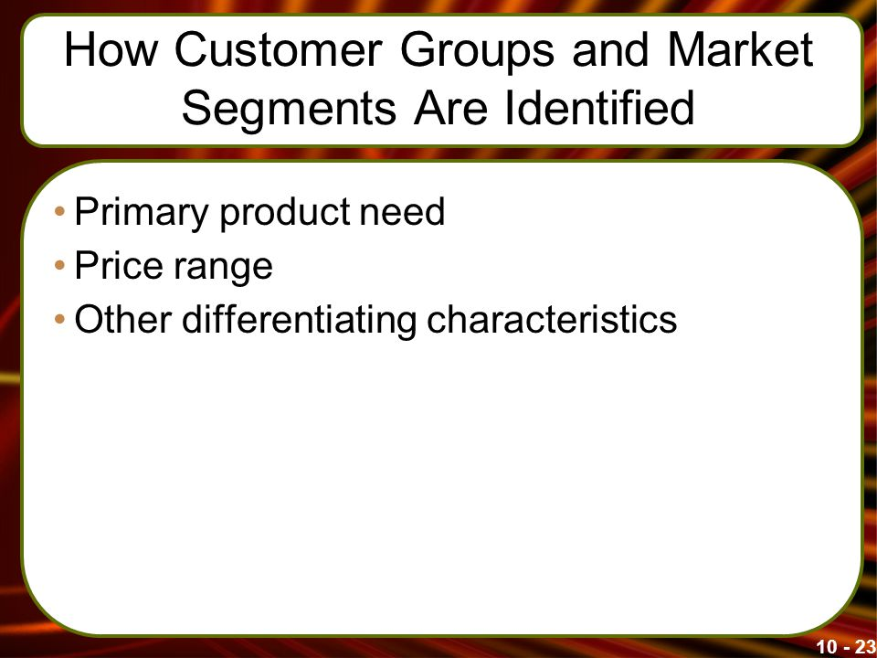 How Customer Groups and Market Segments Are Identified Primary product need Price range Other differentiating characteristics